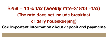 $249 + 12% tax (weekly rate-$1743 +tax) (The rate does not include breakfast  or daily housekeeping) See Important Information about deposit and payments  Check availability calendar or call.